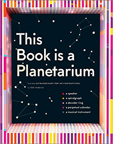 This Book Is a Planetarium: And Other Extraordinary Pop-Up Contraptions by Kelli Anderson