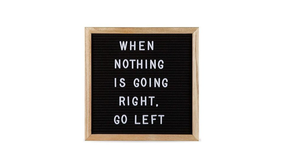When nothing is going right. Go left